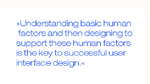 Understanding basic human factors and then designing to support these human factors is the key to successful user interface design.