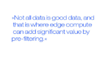 Not all data is good data, and that is where edge compute can add significant value by pre-filtering.