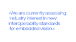 """We are currently assessing industry interest in new interoperability standards for embedded vision."