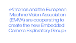 Khronos and the European Machine Vision Association (EMVA) are cooperating to create the  new Embedded Camera Exploratory Group.