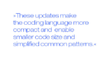 These updates make the coding language more compact and  enable smaller code size and simplified common patterns.